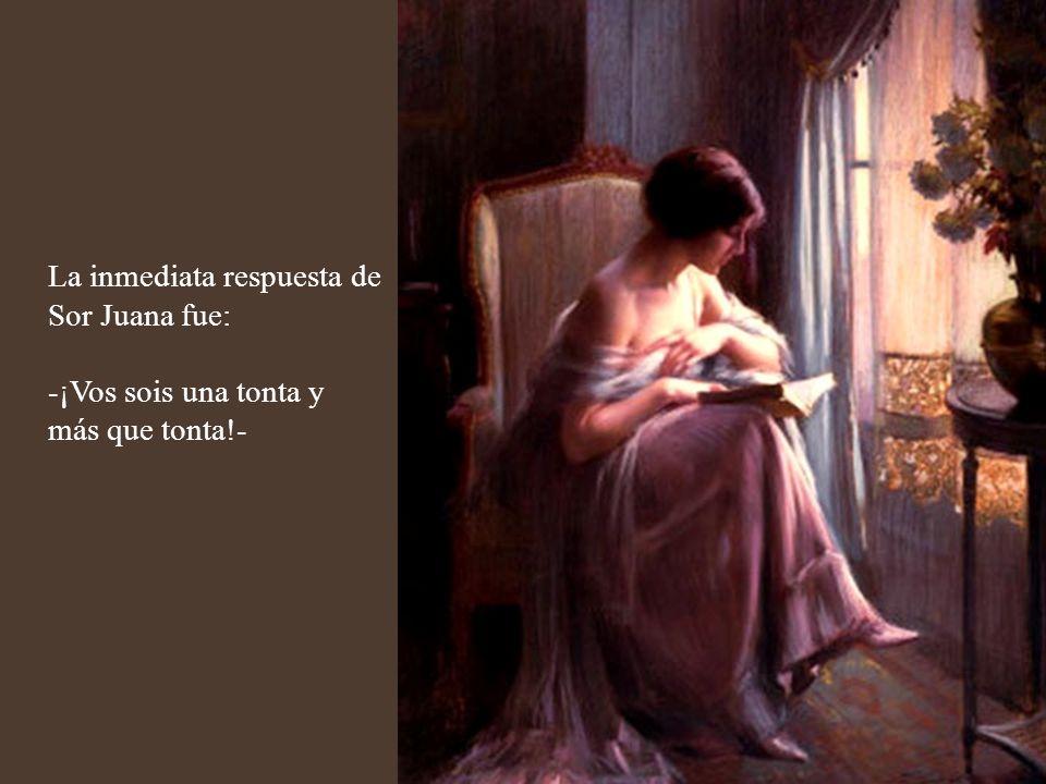 La inmediata respuesta de Sor Juana fue: