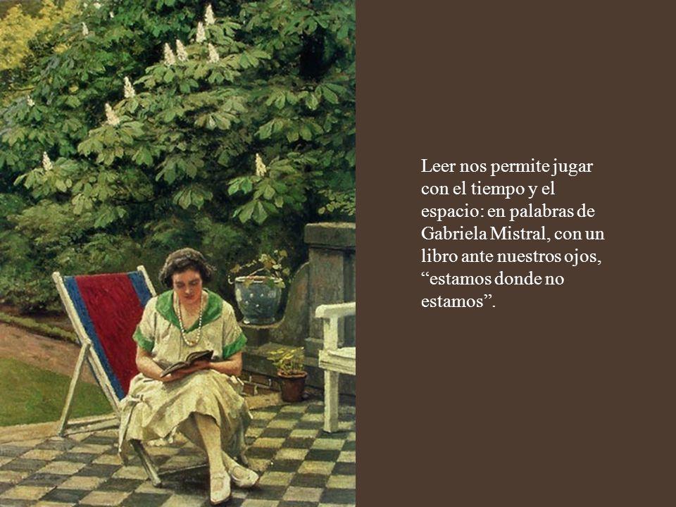 Leer nos permite jugar con el tiempo y el espacio: en palabras de Gabriela Mistral, con un libro ante nuestros ojos, estamos donde no estamos .