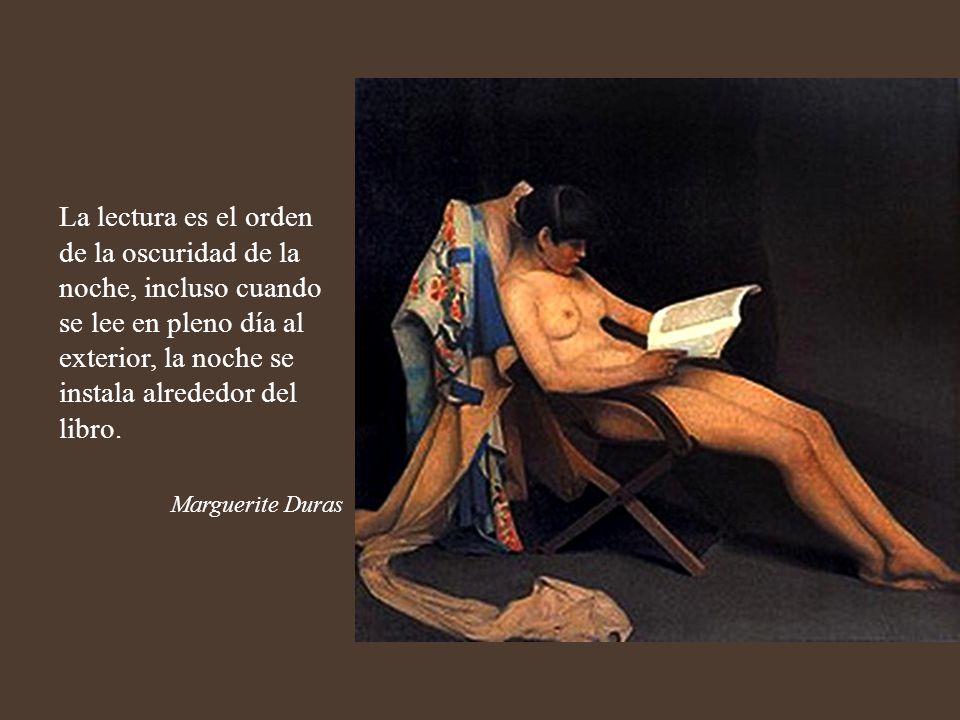 La lectura es el orden de la oscuridad de la noche, incluso cuando se lee en pleno día al exterior, la noche se instala alrededor del libro.