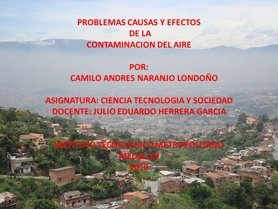 PROBLEMAS CAUSAS Y EFECTOS DE LA CONTAMINACION DEL AIRE POR: CAMILO ANDRES NARANJO LONDOÑO ASIGNATURA: CIENCIA TECNOLOGIA Y SOCIEDAD DOCENTE: JULIO EDUARDO HERRERA GARCIA INSTITUTO TECNOLOGICO METROPOLITANO MEDELLIN 2010