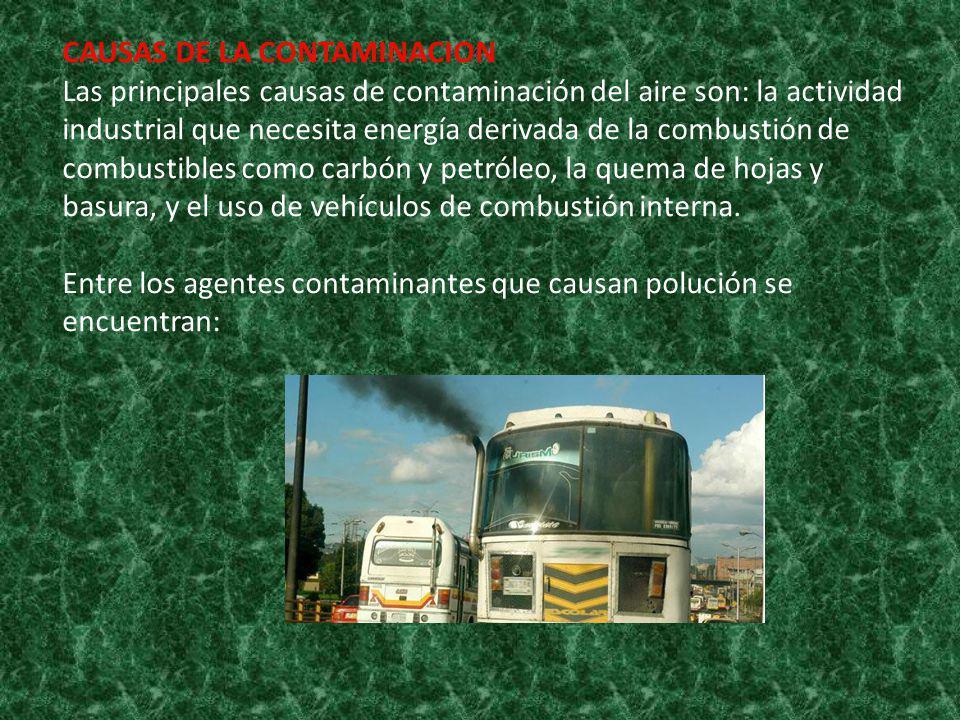 CAUSAS DE LA CONTAMINACION Las principales causas de contaminación del aire son: la actividad industrial que necesita energía derivada de la combustión de combustibles como carbón y petróleo, la quema de hojas y basura, y el uso de vehículos de combustión interna.