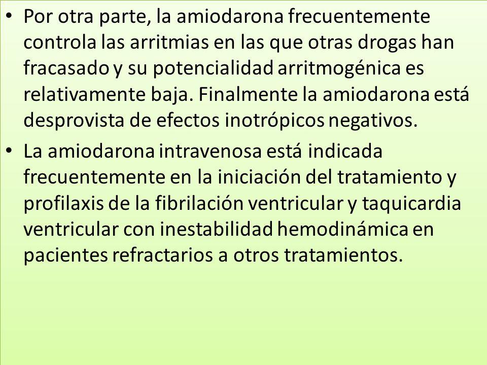 Por otra parte, la amiodarona frecuentemente controla las arritmias en las que otras drogas han fracasado y su potencialidad arritmogénica es relativamente baja. Finalmente la amiodarona está desprovista de efectos inotrópicos negativos.