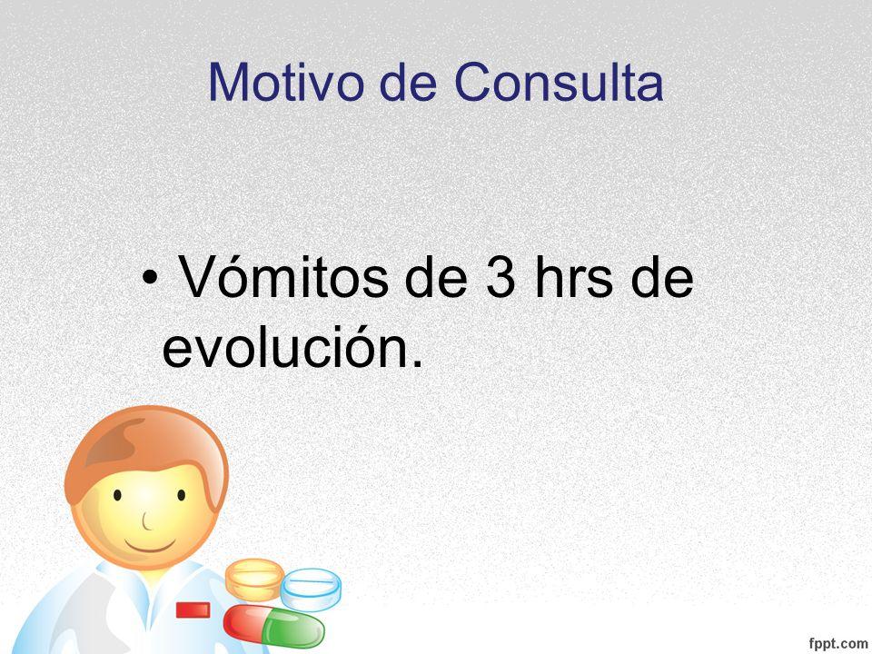 Vómitos de 3 hrs de evolución.