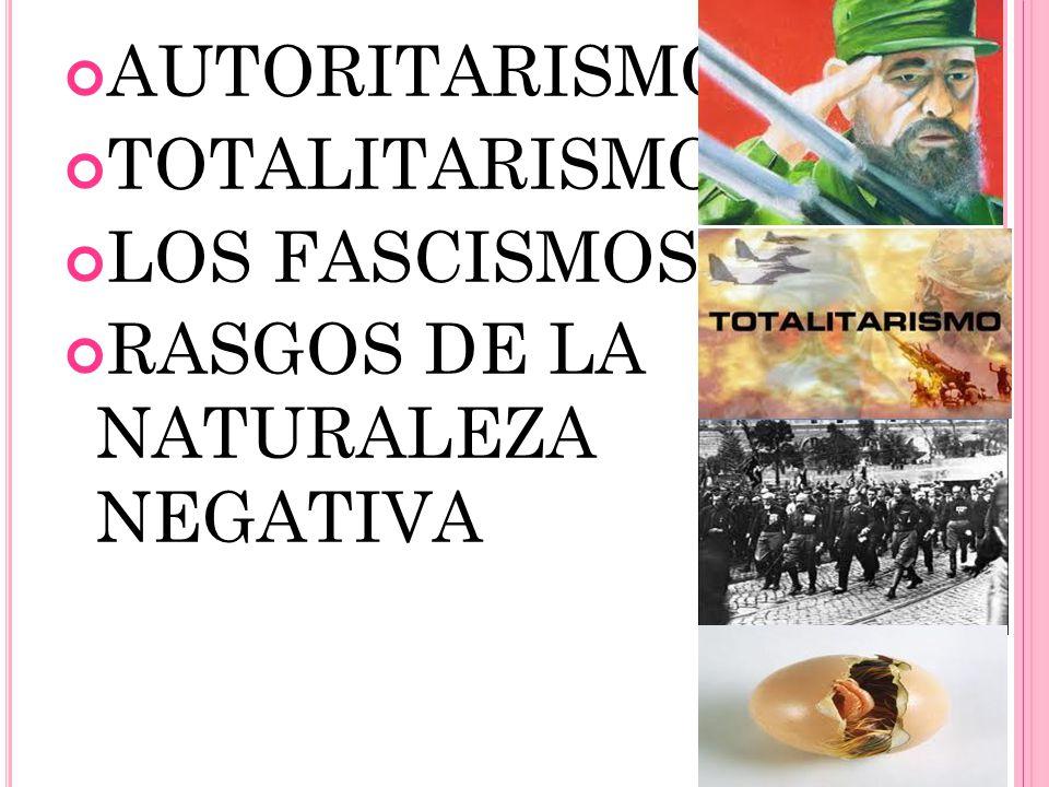 AUTORITARISMO TOTALITARISMO LOS FASCISMOS RASGOS DE LA NATURALEZA NEGATIVA