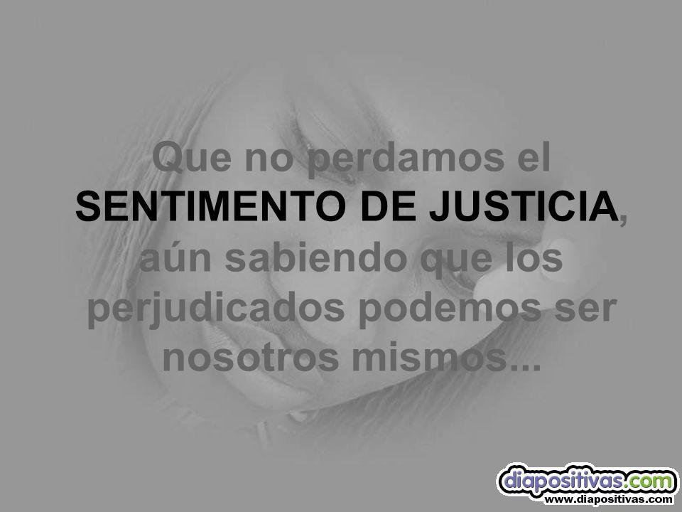 Que no perdamos el SENTIMENTO DE JUSTICIA, aún sabiendo que los perjudicados podemos ser nosotros mismos...