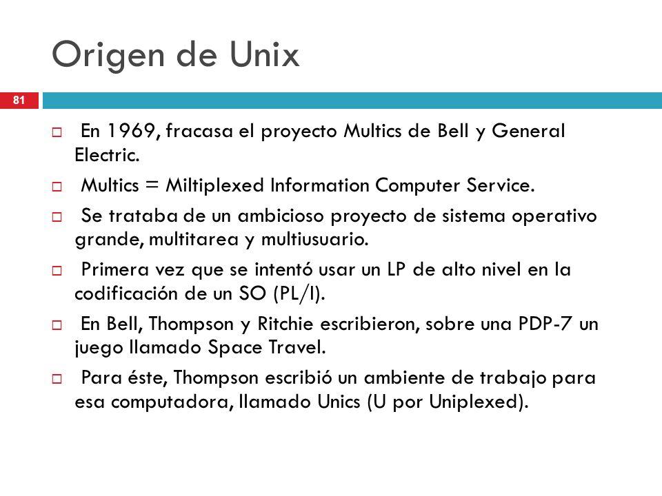 Origen de Unix En 1969, fracasa el proyecto Multics de Bell y General Electric. Multics = Miltiplexed Information Computer Service.