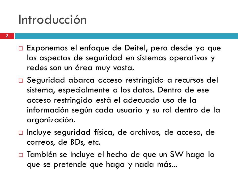 Introducción Exponemos el enfoque de Deitel, pero desde ya que los aspectos de seguridad en sistemas operativos y redes son un área muy vasta.