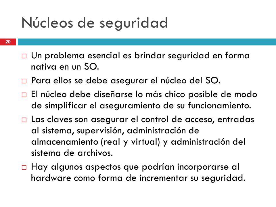 Núcleos de seguridad Un problema esencial es brindar seguridad en forma nativa en un SO. Para ellos se debe asegurar el núcleo del SO.