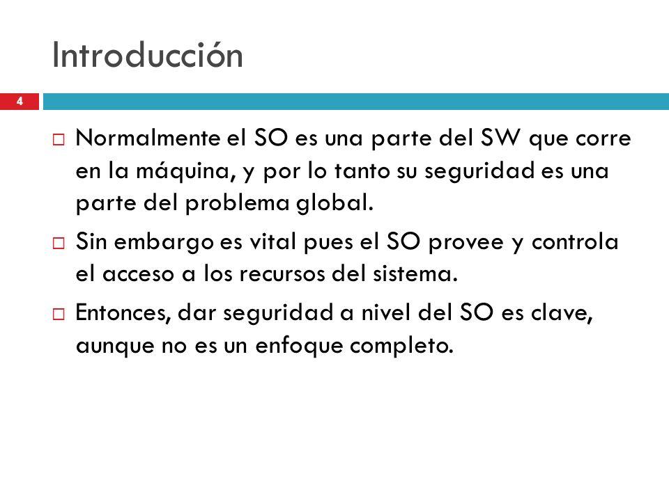 IntroducciónNormalmente el SO es una parte del SW que corre en la máquina, y por lo tanto su seguridad es una parte del problema global.