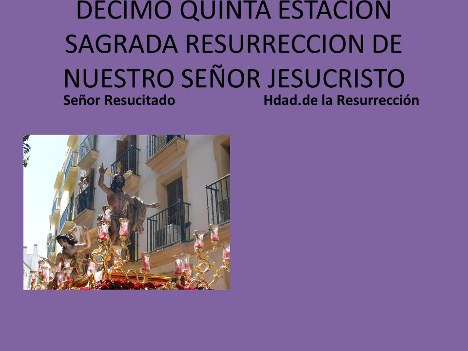 DECIMO QUINTA ESTACION SAGRADA RESURRECCION DE NUESTRO SEÑOR JESUCRISTO