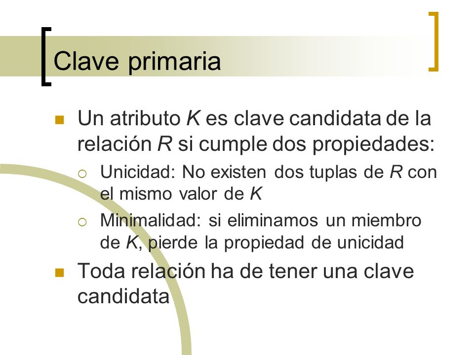 Clave primaria Un atributo K es clave candidata de la relación R si cumple dos propiedades: