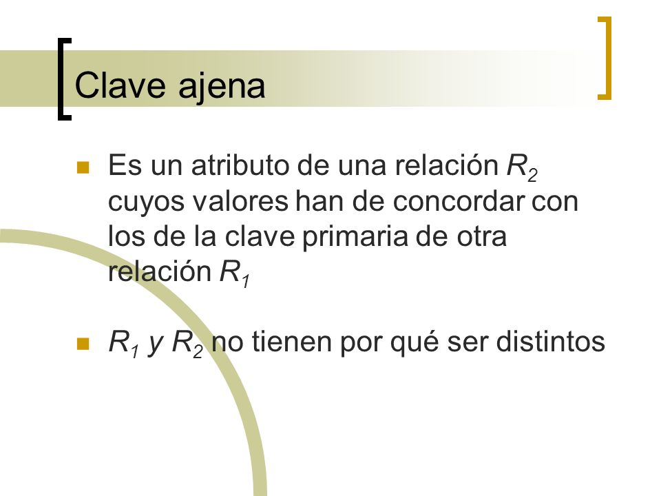 Clave ajena Es un atributo de una relación R2 cuyos valores han de concordar con los de la clave primaria de otra relación R1.