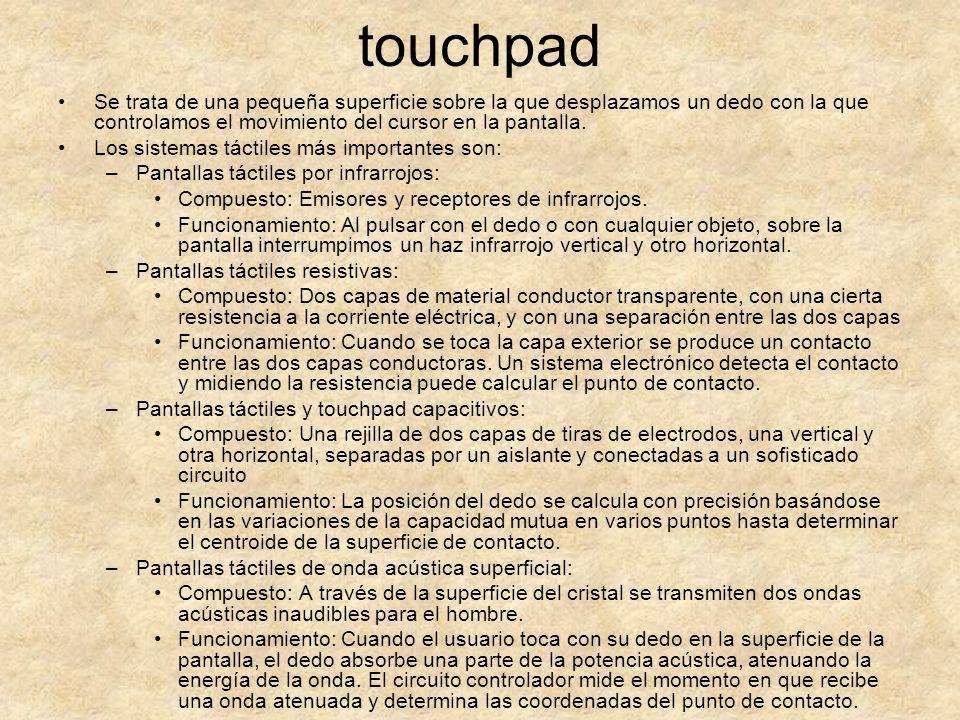 touchpad Se trata de una pequeña superficie sobre la que desplazamos un dedo con la que controlamos el movimiento del cursor en la pantalla.
