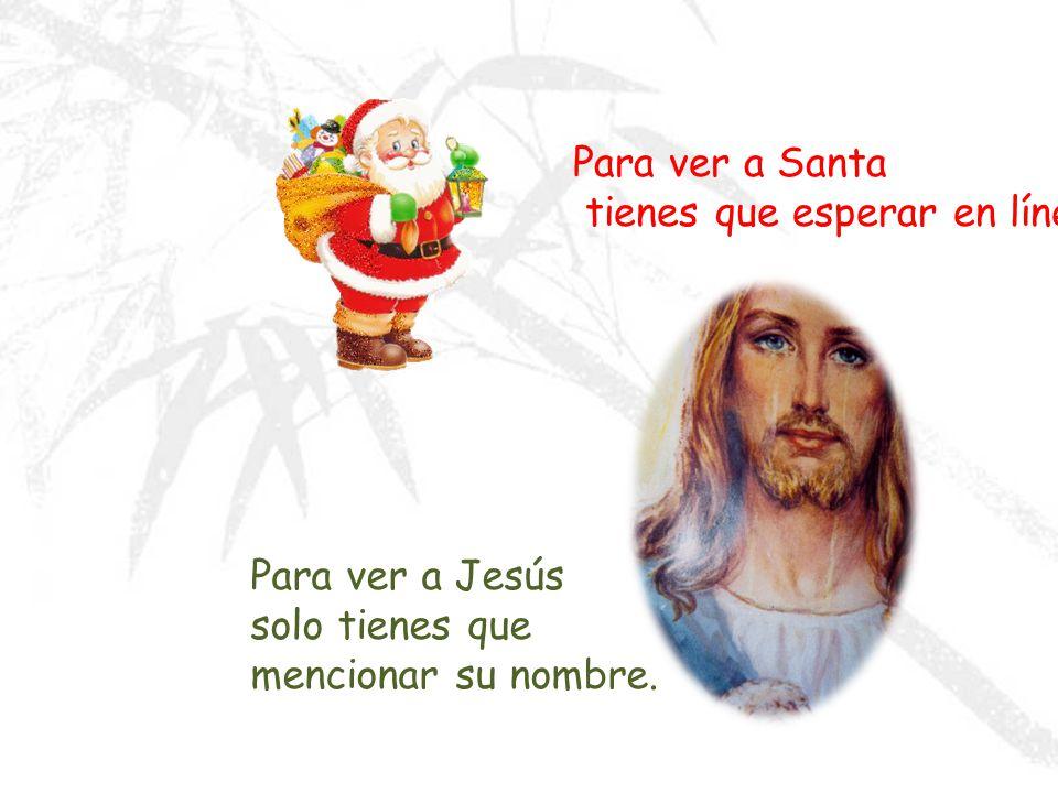 Para ver a Santa tienes que esperar en línea Para ver a Jesús solo tienes que mencionar su nombre.