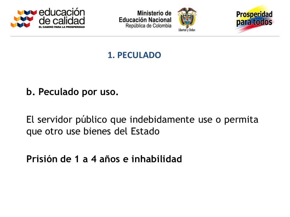 1. PECULADO b. Peculado por uso. El servidor público que indebidamente use o permita que otro use bienes del Estado.