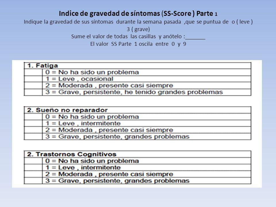 Indice de gravedad de síntomas (SS-Score ) Parte 1 Indique la gravedad de sus síntomas durante la semana pasada ,que se puntua de o ( leve ) 3 ( grave) Sume el valor de todas las casillas y anótelo :_______ El valor SS Parte 1 oscila entre 0 y 9