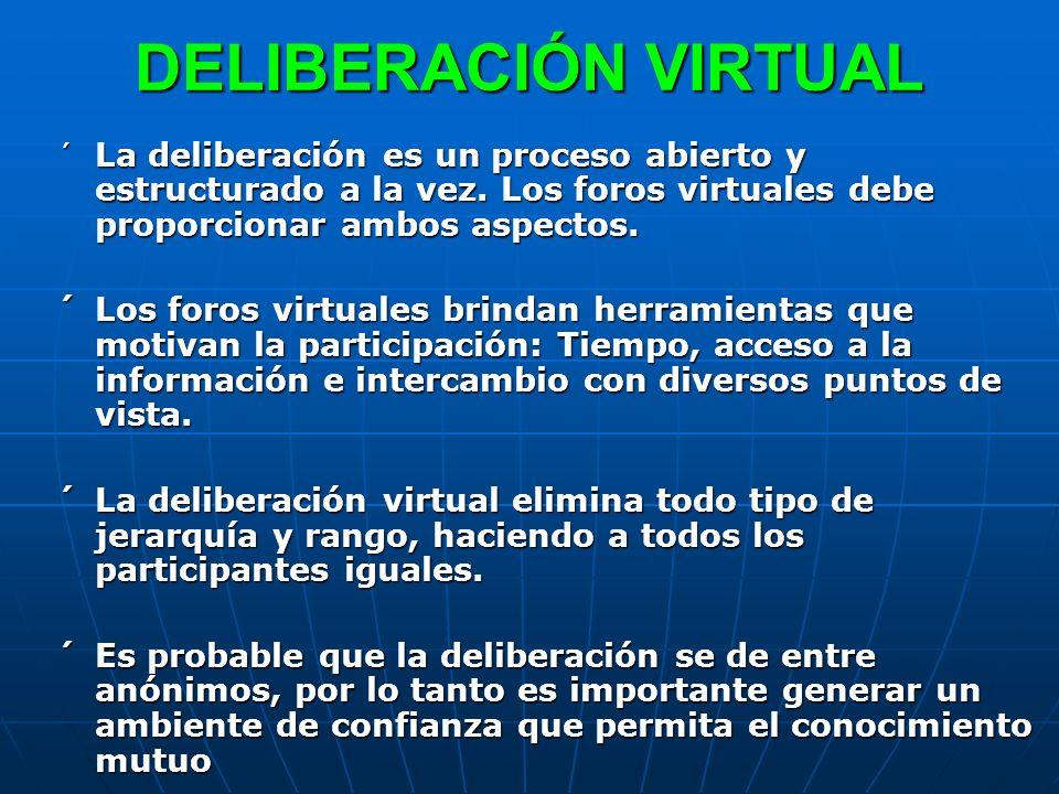 DELIBERACIÓN VIRTUAL´ La deliberación es un proceso abierto y estructurado a la vez. Los foros virtuales debe proporcionar ambos aspectos.