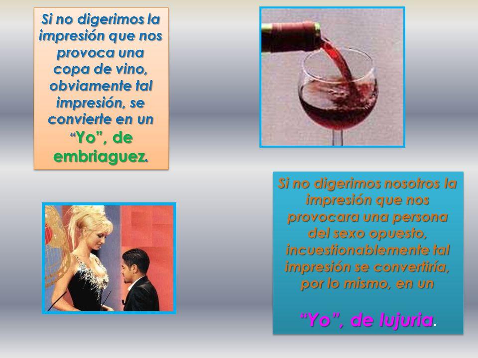 Si no digerimos la impresión que nos provoca una copa de vino, obviamente tal impresión, se convierte en un Yo , de embriaguez.