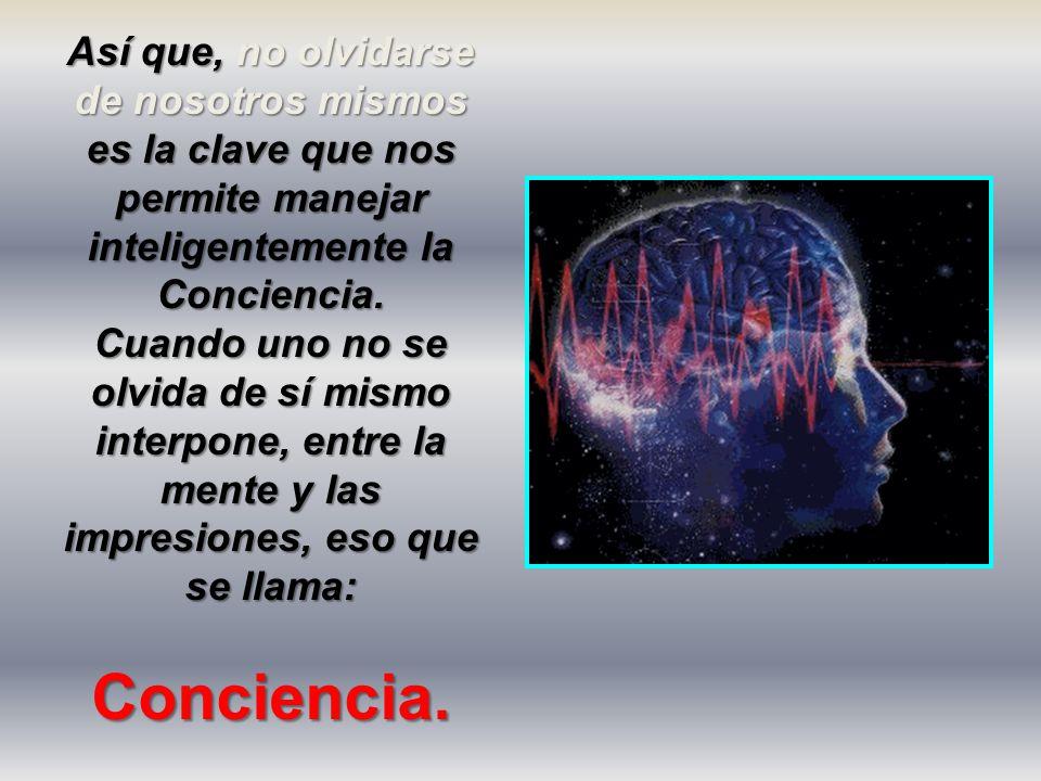 Así que, no olvidarse de nosotros mismos es la clave que nos permite manejar inteligentemente la Conciencia.