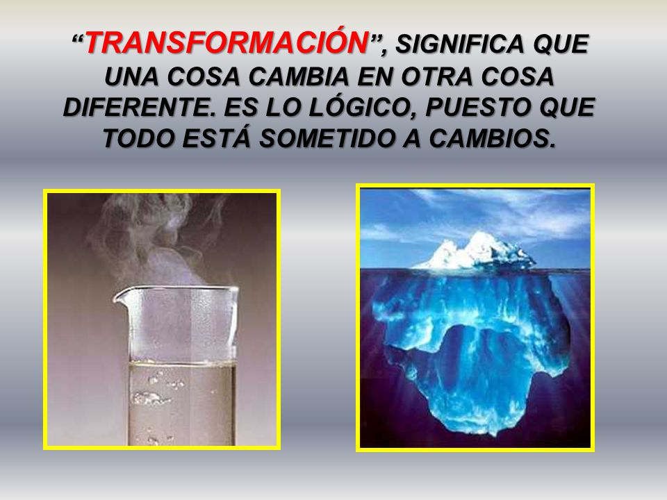 TRANSFORMACIÓN , SIGNIFICA QUE UNA COSA CAMBIA EN OTRA COSA DIFERENTE