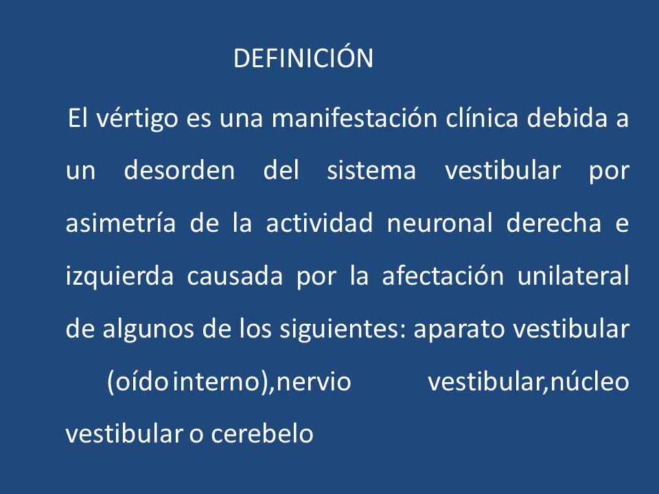 DEFINICIÓN El vértigo es una manifestación clínica debida a un desorden del sistema vestibular por asimetría de la actividad neuronal derecha e izquierda causada por la afectación unilateral de algunos de los siguientes: aparato vestibular (oído interno),nervio vestibular,núcleo vestibular o cerebelo