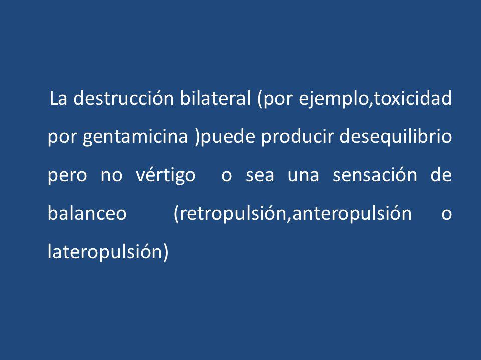 La destrucción bilateral (por ejemplo,toxicidad por gentamicina )puede producir desequilibrio pero no vértigo o sea una sensación de balanceo (retropulsión,anteropulsión o lateropulsión)