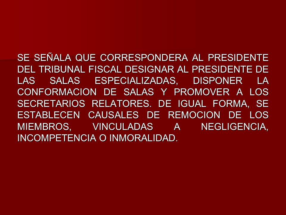 SE SEÑALA QUE CORRESPONDERA AL PRESIDENTE DEL TRIBUNAL FISCAL DESIGNAR AL PRESIDENTE DE LAS SALAS ESPECIALIZADAS, DISPONER LA CONFORMACION DE SALAS Y PROMOVER A LOS SECRETARIOS RELATORES.