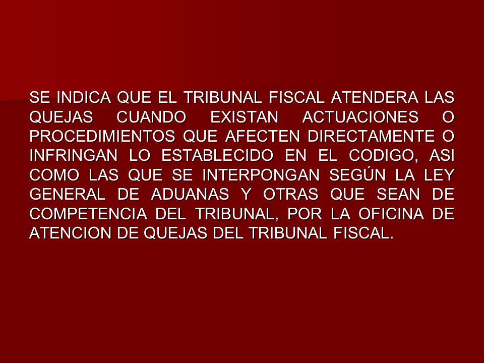 SE INDICA QUE EL TRIBUNAL FISCAL ATENDERA LAS QUEJAS CUANDO EXISTAN ACTUACIONES O PROCEDIMIENTOS QUE AFECTEN DIRECTAMENTE O INFRINGAN LO ESTABLECIDO EN EL CODIGO, ASI COMO LAS QUE SE INTERPONGAN SEGÚN LA LEY GENERAL DE ADUANAS Y OTRAS QUE SEAN DE COMPETENCIA DEL TRIBUNAL, POR LA OFICINA DE ATENCION DE QUEJAS DEL TRIBUNAL FISCAL.