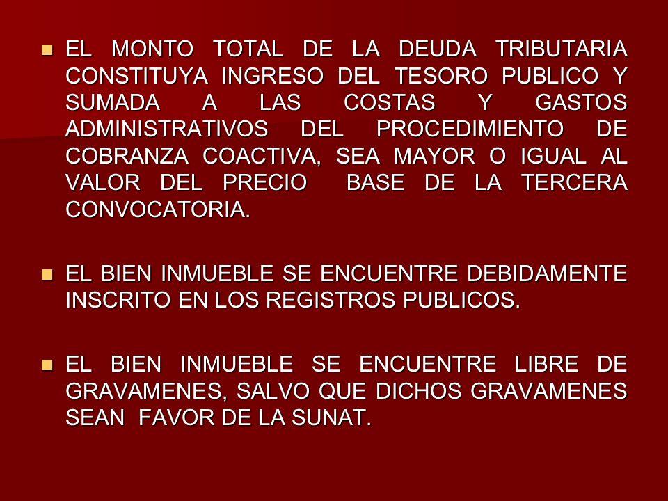 EL MONTO TOTAL DE LA DEUDA TRIBUTARIA CONSTITUYA INGRESO DEL TESORO PUBLICO Y SUMADA A LAS COSTAS Y GASTOS ADMINISTRATIVOS DEL PROCEDIMIENTO DE COBRANZA COACTIVA, SEA MAYOR O IGUAL AL VALOR DEL PRECIO BASE DE LA TERCERA CONVOCATORIA.