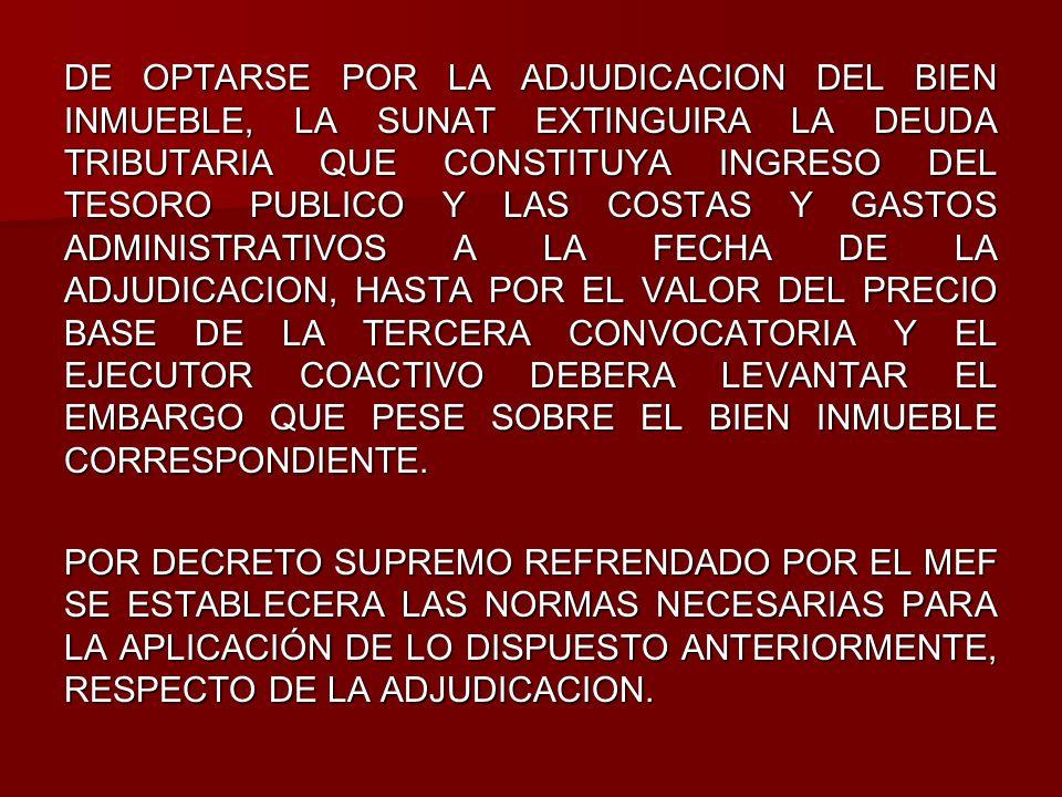 DE OPTARSE POR LA ADJUDICACION DEL BIEN INMUEBLE, LA SUNAT EXTINGUIRA LA DEUDA TRIBUTARIA QUE CONSTITUYA INGRESO DEL TESORO PUBLICO Y LAS COSTAS Y GASTOS ADMINISTRATIVOS A LA FECHA DE LA ADJUDICACION, HASTA POR EL VALOR DEL PRECIO BASE DE LA TERCERA CONVOCATORIA Y EL EJECUTOR COACTIVO DEBERA LEVANTAR EL EMBARGO QUE PESE SOBRE EL BIEN INMUEBLE CORRESPONDIENTE.