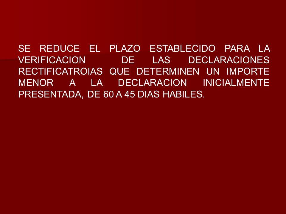 SE REDUCE EL PLAZO ESTABLECIDO PARA LA VERIFICACION DE LAS DECLARACIONES RECTIFICATROIAS QUE DETERMINEN UN IMPORTE MENOR A LA DECLARACION INICIALMENTE PRESENTADA, DE 60 A 45 DIAS HABILES.