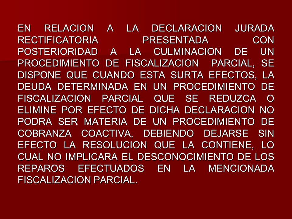 EN RELACION A LA DECLARACION JURADA RECTIFICATORIA PRESENTADA CON POSTERIORIDAD A LA CULMINACION DE UN PROCEDIMIENTO DE FISCALIZACION PARCIAL, SE DISPONE QUE CUANDO ESTA SURTA EFECTOS, LA DEUDA DETERMINADA EN UN PROCEDIMIENTO DE FISCALIZACION PARCIAL QUE SE REDUZCA O ELIMINE POR EFECTO DE DICHA DECLARACION NO PODRA SER MATERIA DE UN PROCEDIMIENTO DE COBRANZA COACTIVA, DEBIENDO DEJARSE SIN EFECTO LA RESOLUCION QUE LA CONTIENE, LO CUAL NO IMPLICARA EL DESCONOCIMIENTO DE LOS REPAROS EFECTUADOS EN LA MENCIONADA FISCALIZACION PARCIAL.