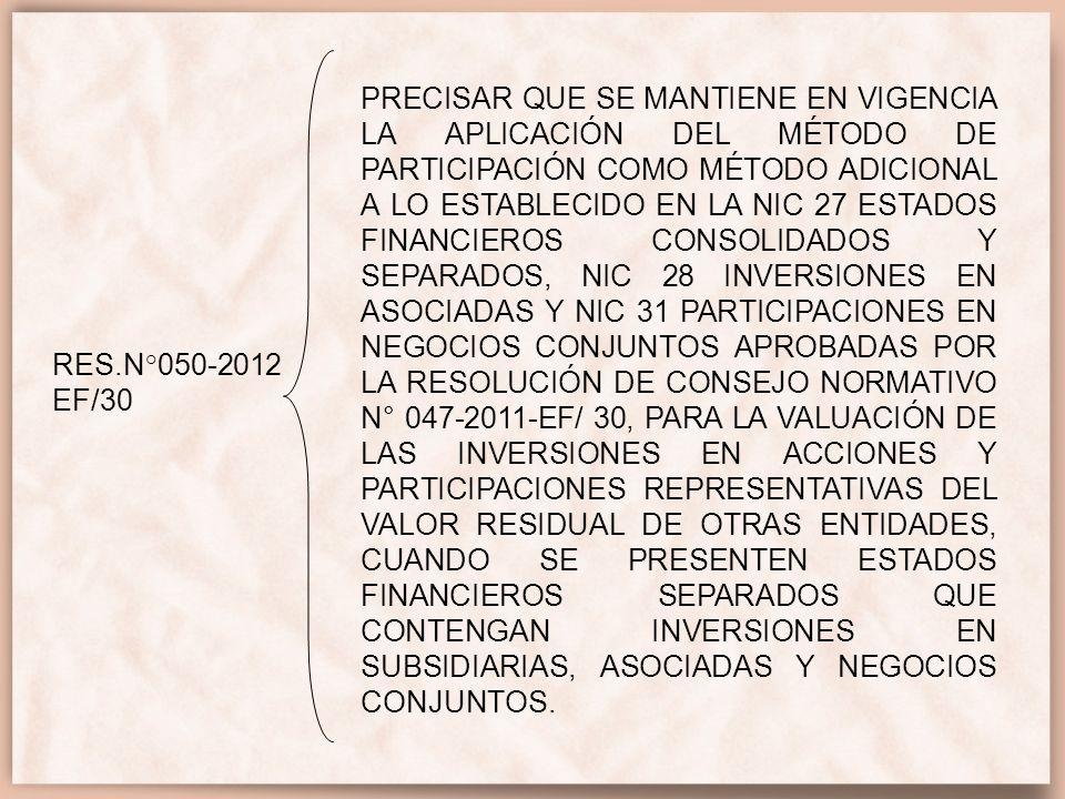 PRECISAR QUE SE MANTIENE EN VIGENCIA LA APLICACIÓN DEL MÉTODO DE PARTICIPACIÓN COMO MÉTODO ADICIONAL A LO ESTABLECIDO EN LA NIC 27 ESTADOS FINANCIEROS CONSOLIDADOS Y SEPARADOS, NIC 28 INVERSIONES EN ASOCIADAS Y NIC 31 PARTICIPACIONES EN NEGOCIOS CONJUNTOS APROBADAS POR LA RESOLUCIÓN DE CONSEJO NORMATIVO N° 047-2011-EF/ 30, PARA LA VALUACIÓN DE LAS INVERSIONES EN ACCIONES Y PARTICIPACIONES REPRESENTATIVAS DEL VALOR RESIDUAL DE OTRAS ENTIDADES, CUANDO SE PRESENTEN ESTADOS FINANCIEROS SEPARADOS QUE CONTENGAN INVERSIONES EN SUBSIDIARIAS, ASOCIADAS Y NEGOCIOS CONJUNTOS.