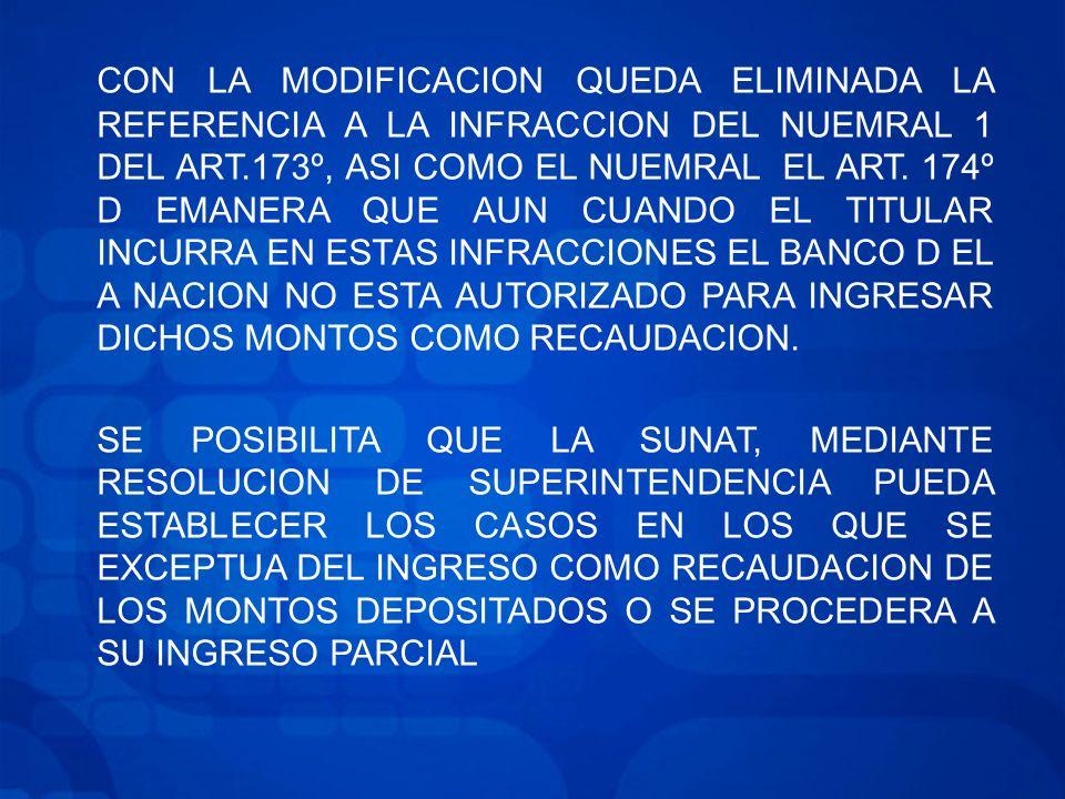 CON LA MODIFICACION QUEDA ELIMINADA LA REFERENCIA A LA INFRACCION DEL NUEMRAL 1 DEL ART.173º, ASI COMO EL NUEMRAL EL ART. 174º D EMANERA QUE AUN CUANDO EL TITULAR INCURRA EN ESTAS INFRACCIONES EL BANCO D EL A NACION NO ESTA AUTORIZADO PARA INGRESAR DICHOS MONTOS COMO RECAUDACION.
