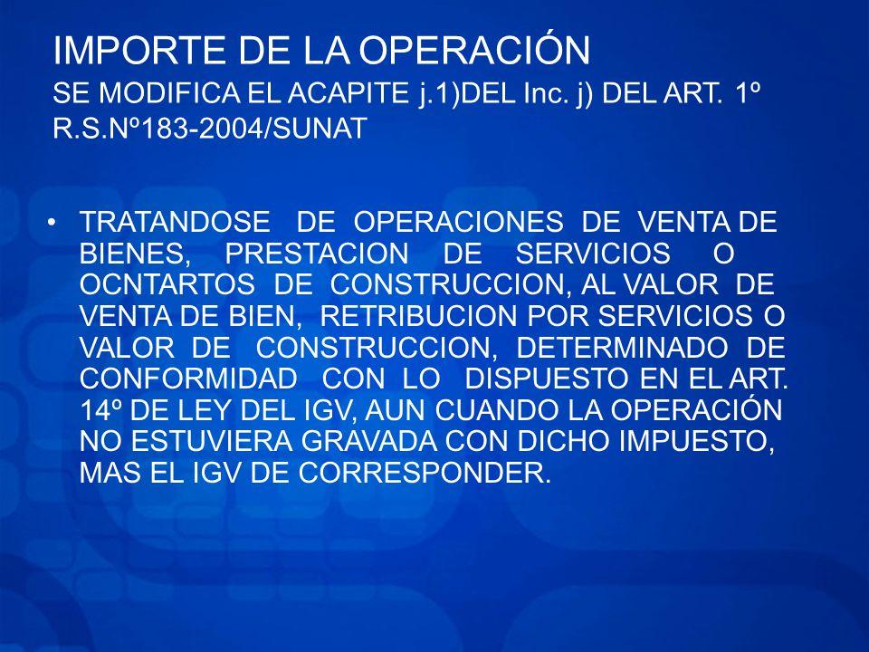 IMPORTE DE LA OPERACIÓN SE MODIFICA EL ACAPITE j.1)DEL Inc. j) DEL ART. 1º R.S.Nº183-2004/SUNAT
