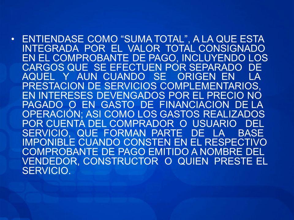ENTIENDASE COMO SUMA TOTAL , A LA QUE ESTA INTEGRADA POR EL VALOR TOTAL CONSIGNADO EN EL COMPROBANTE DE PAGO, INCLUYENDO LOS CARGOS QUE SE EFECTUEN POR SEPARADO DE AQUEL Y AUN CUANDO SE ORIGEN EN LA PRESTACION DE SERVICIOS COMPLEMENTARIOS, EN INTERESES DEVENGADOS POR EL PRECIO NO PAGADO O EN GASTO DE FINANCIACION DE LA OPERACIÓN; ASI COMO LOS GASTOS REALIZADOS POR CUENTA DEL COMPRADOR O USUARIO DEL SERVICIO, QUE FORMAN PARTE DE LA BASE IMPONIBLE CUANDO CONSTEN EN EL RESPECTIVO COMPROBANTE DE PAGO EMITIDO A NOMBRE DEL VENDEDOR, CONSTRUCTOR O QUIEN PRESTE EL SERVICIO.