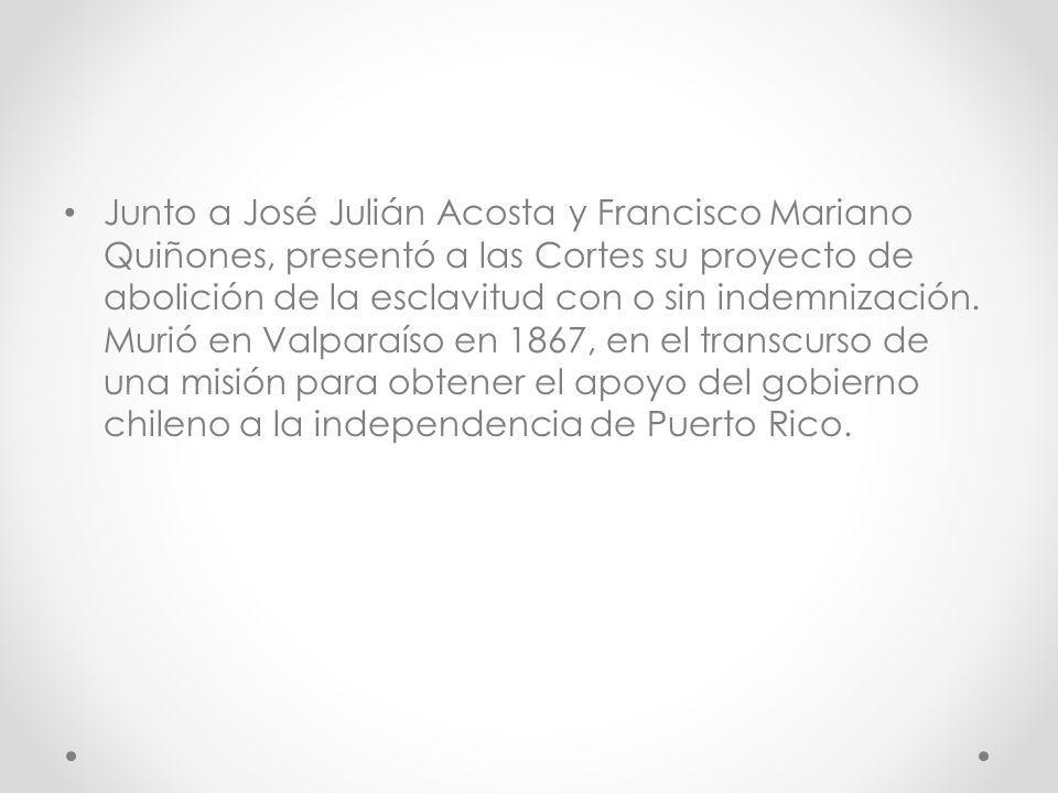 Junto a José Julián Acosta y Francisco Mariano Quiñones, presentó a las Cortes su proyecto de abolición de la esclavitud con o sin indemnización.