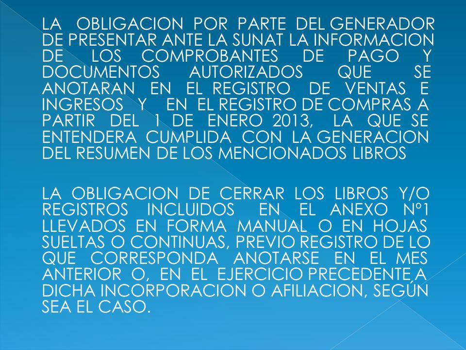 LA OBLIGACION POR PARTE DEL GENERADOR DE PRESENTAR ANTE LA SUNAT LA INFORMACION DE LOS COMPROBANTES DE PAGO Y DOCUMENTOS AUTORIZADOS QUE SE ANOTARAN EN EL REGISTRO DE VENTAS E INGRESOS Y EN EL REGISTRO DE COMPRAS A PARTIR DEL 1 DE ENERO 2013, LA QUE SE ENTENDERA CUMPLIDA CON LA GENERACION DEL RESUMEN DE LOS MENCIONADOS LIBROS