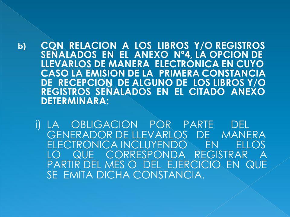 CON RELACION A LOS LIBROS Y/O REGISTROS SEÑALADOS EN EL ANEXO Nº4, LA OPCION DE LLEVARLOS DE MANERA ELECTRONICA EN CUYO CASO LA EMISION DE LA PRIMERA CONSTANCIA DE RECEPCION DE ALGUNO DE LOS LIBROS Y/O REGISTROS SEÑALADOS EN EL CITADO ANEXO DETERMINARA: