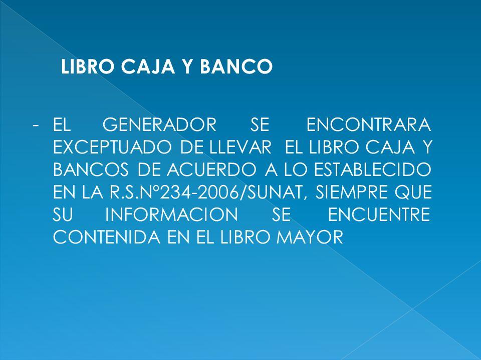 LIBRO CAJA Y BANCO - EL GENERADOR SE ENCONTRARA EXCEPTUADO DE LLEVAR EL LIBRO CAJA Y BANCOS DE ACUERDO A LO ESTABLECIDO EN LA R.S.Nº234-2006/SUNAT, SIEMPRE QUE SU INFORMACION SE ENCUENTRE CONTENIDA EN EL LIBRO MAYOR