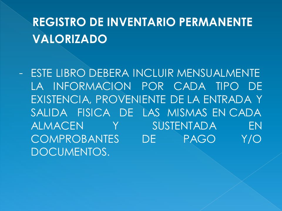 REGISTRO DE INVENTARIO PERMANENTE VALORIZADO - ESTE LIBRO DEBERA INCLUIR MENSUALMENTE LA INFORMACION POR CADA TIPO DE EXISTENCIA, PROVENIENTE DE LA ENTRADA Y SALIDA FISICA DE LAS MISMAS EN CADA ALMACEN Y SUSTENTADA EN COMPROBANTES DE PAGO Y/O DOCUMENTOS.