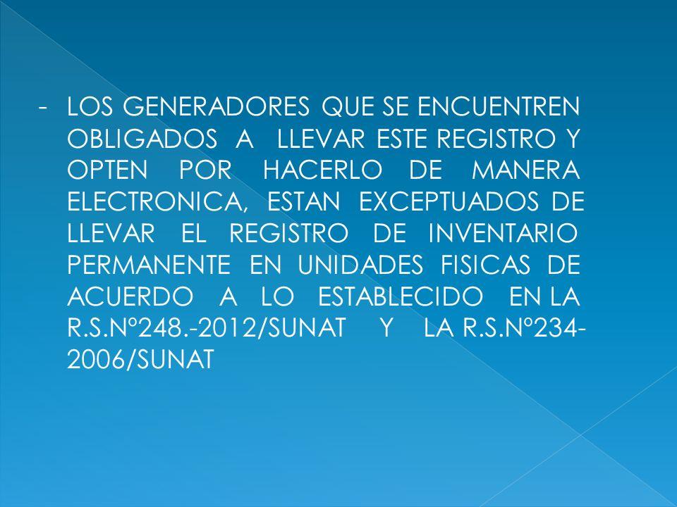 - LOS GENERADORES QUE SE ENCUENTREN OBLIGADOS A LLEVAR ESTE REGISTRO Y OPTEN POR HACERLO DE MANERA ELECTRONICA, ESTAN EXCEPTUADOS DE LLEVAR EL REGISTRO DE INVENTARIO PERMANENTE EN UNIDADES FISICAS DE ACUERDO A LO ESTABLECIDO EN LA R.S.Nº248.-2012/SUNAT Y LA R.S.Nº234-2006/SUNAT
