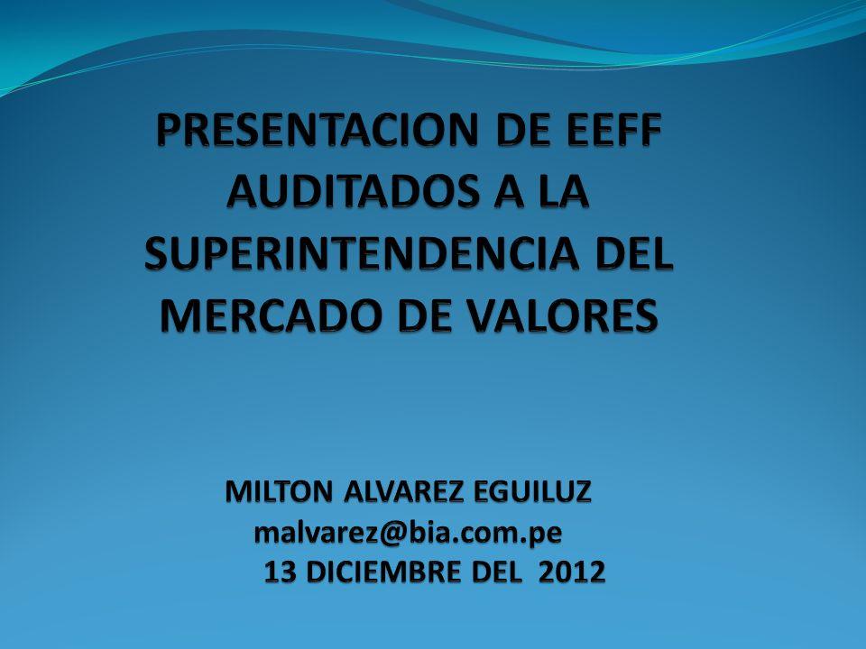 PRESENTACION DE EEFF AUDITADOS A LA SUPERINTENDENCIA DEL MERCADO DE VALORES MILTON ALVAREZ EGUILUZ malvarez@bia.com.pe 13 DICIEMBRE DEL 2012