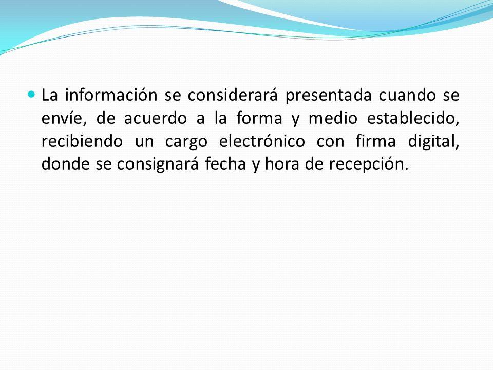 La información se considerará presentada cuando se envíe, de acuerdo a la forma y medio establecido, recibiendo un cargo electrónico con firma digital, donde se consignará fecha y hora de recepción.