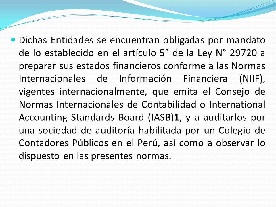 Dichas Entidades se encuentran obligadas por mandato de lo establecido en el artículo 5° de la Ley N° 29720 a preparar sus estados financieros conforme a las Normas Internacionales de Información Financiera (NIIF), vigentes internacionalmente, que emita el Consejo de Normas Internacionales de Contabilidad o International Accounting Standards Board (IASB)1, y a auditarlos por una sociedad de auditoría habilitada por un Colegio de Contadores Públicos en el Perú, así como a observar lo dispuesto en las presentes normas.