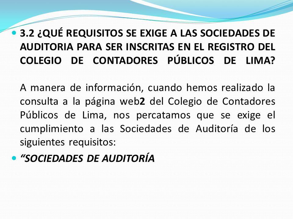 3.2 ¿QUÉ REQUISITOS SE EXIGE A LAS SOCIEDADES DE AUDITORIA PARA SER INSCRITAS EN EL REGISTRO DEL COLEGIO DE CONTADORES PÚBLICOS DE LIMA A manera de información, cuando hemos realizado la consulta a la página web2 del Colegio de Contadores Públicos de Lima, nos percatamos que se exige el cumplimiento a las Sociedades de Auditoría de los siguientes requisitos: