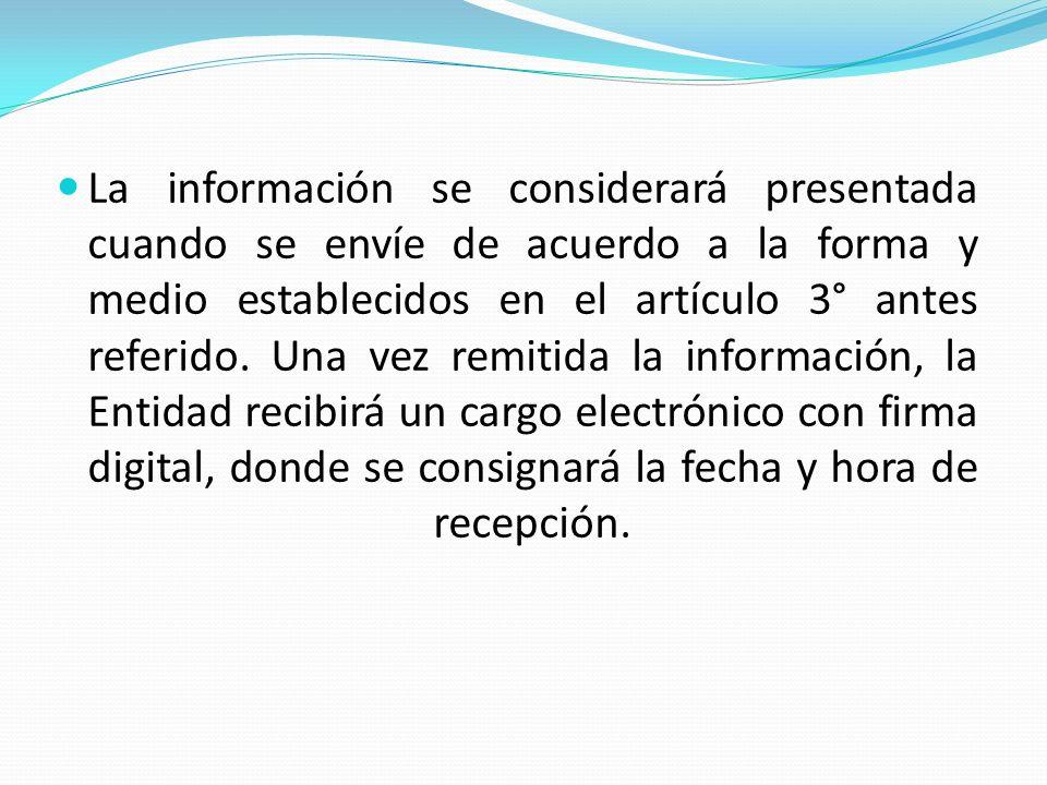 La información se considerará presentada cuando se envíe de acuerdo a la forma y medio establecidos en el artículo 3° antes referido.