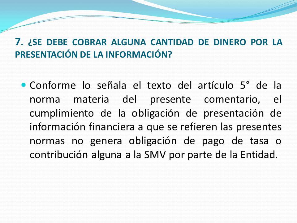 7. ¿SE DEBE COBRAR ALGUNA CANTIDAD DE DINERO POR LA PRESENTACIÓN DE LA INFORMACIÓN