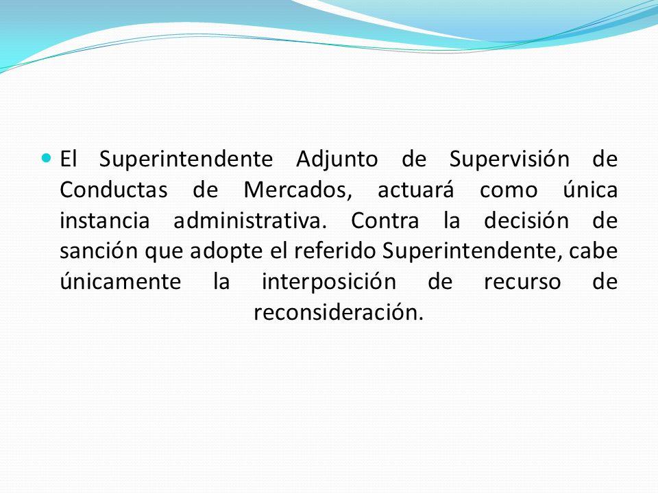 El Superintendente Adjunto de Supervisión de Conductas de Mercados, actuará como única instancia administrativa.