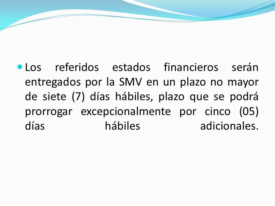 Los referidos estados financieros serán entregados por la SMV en un plazo no mayor de siete (7) días hábiles, plazo que se podrá prorrogar excepcionalmente por cinco (05) días hábiles adicionales.